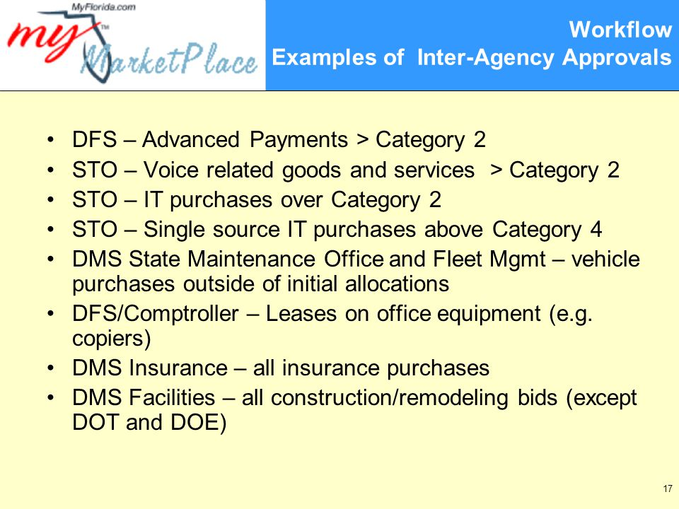 17 Workflow Examples of Inter-Agency Approvals DFS – Advanced Payments > Category 2 STO – Voice related goods and services > Category 2 STO – IT purchases over Category 2 STO – Single source IT purchases above Category 4 DMS State Maintenance Office and Fleet Mgmt – vehicle purchases outside of initial allocations DFS/Comptroller – Leases on office equipment (e.g.