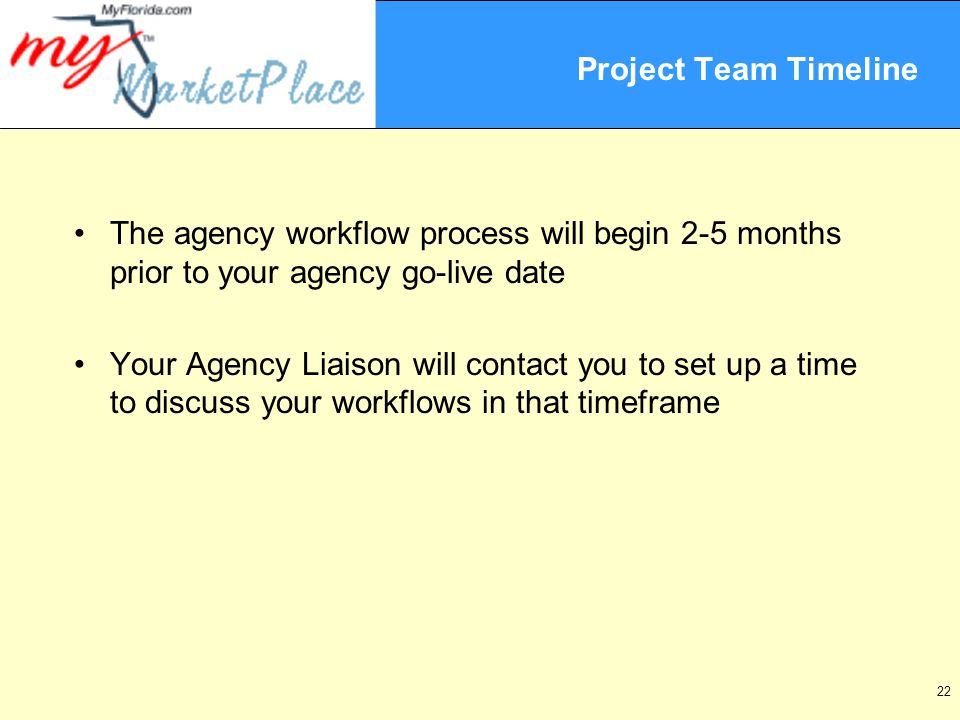 22 Project Team Timeline The agency workflow process will begin 2-5 months prior to your agency go-live date Your Agency Liaison will contact you to set up a time to discuss your workflows in that timeframe
