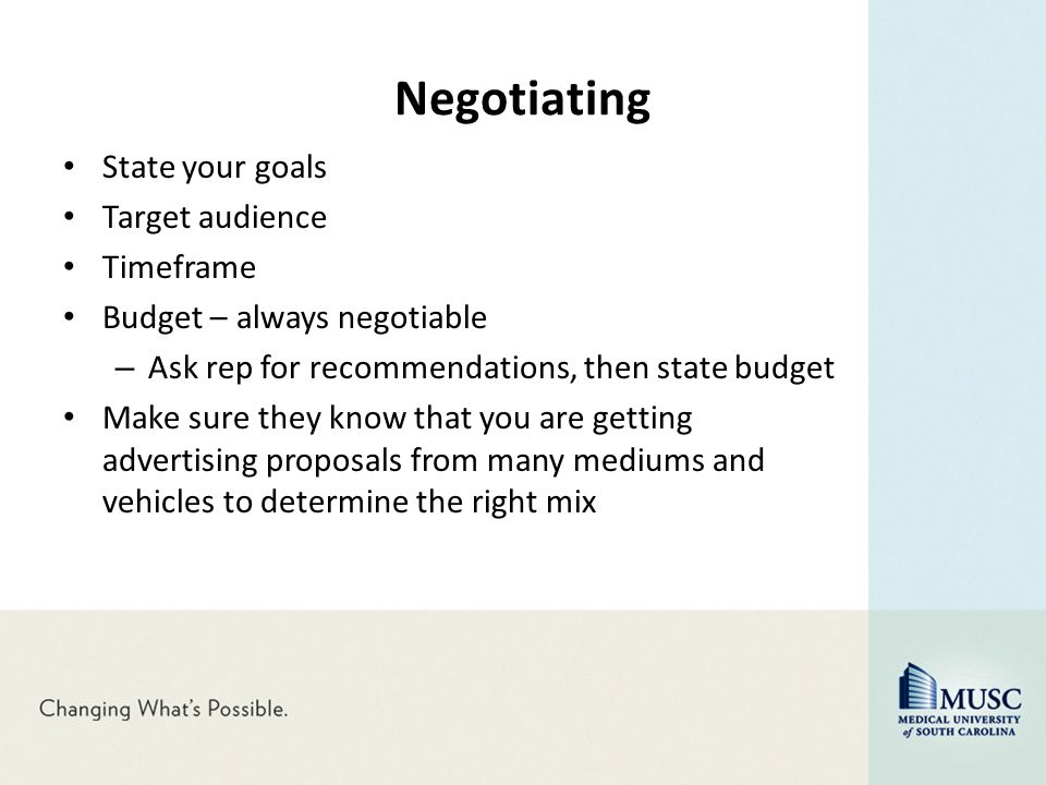 Negotiating State your goals Target audience Timeframe Budget – always negotiable – Ask rep for recommendations, then state budget Make sure they know