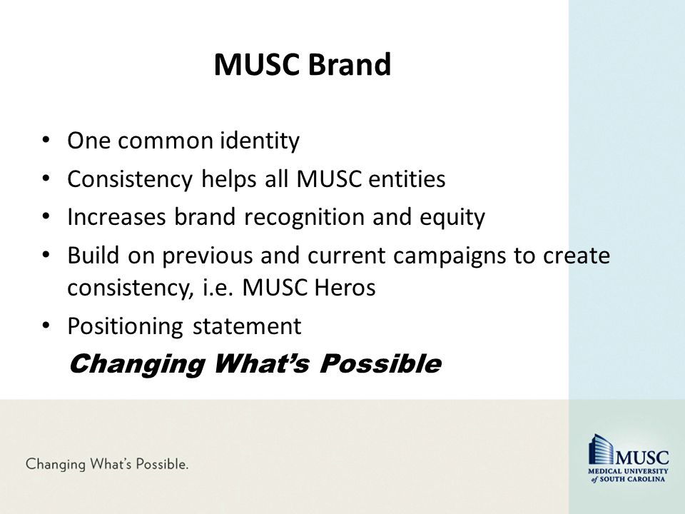 MUSC Brand One common identity Consistency helps all MUSC entities Increases brand recognition and equity Build on previous and current campaigns to c