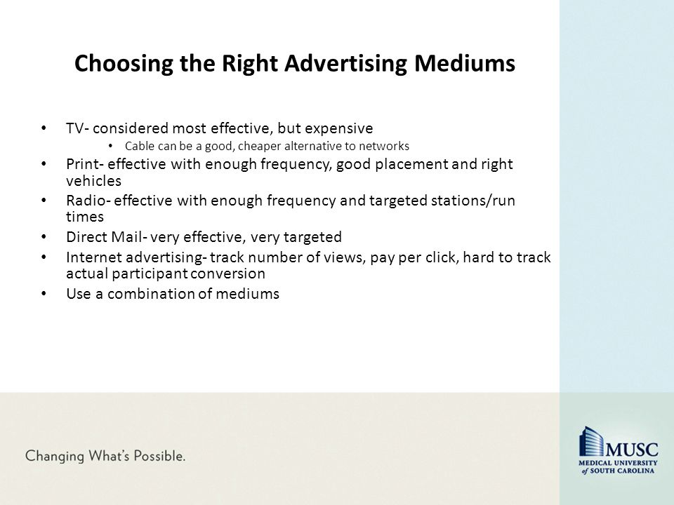 Choosing the Right Advertising Mediums TV- considered most effective, but expensive Cable can be a good, cheaper alternative to networks Print- effect