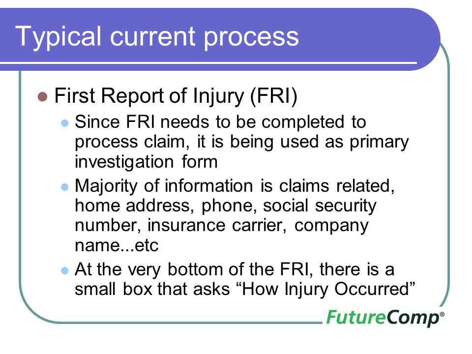 Typical current process First Report of Injury (FRI) Since FRI needs to be completed to process claim, it is being used as primary investigation form