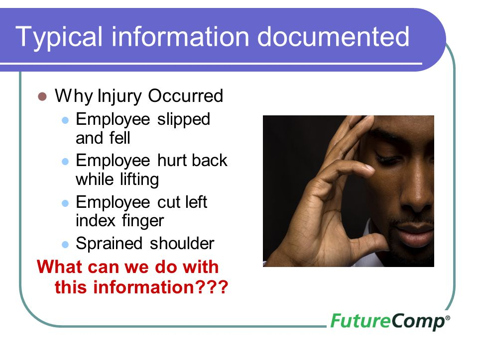 Typical information documented Why Injury Occurred Employee slipped and fell Employee hurt back while lifting Employee cut left index finger Sprained