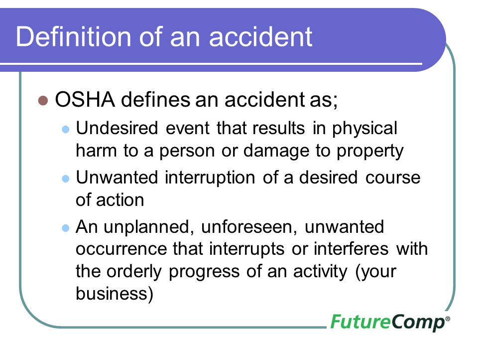 Definition of an accident OSHA defines an accident as; Undesired event that results in physical harm to a person or damage to property Unwanted interr