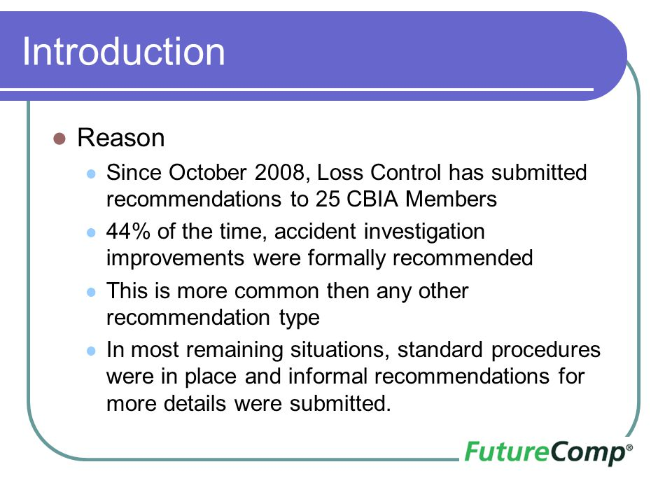 Introduction Reason Since October 2008, Loss Control has submitted recommendations to 25 CBIA Members 44% of the time, accident investigation improvem