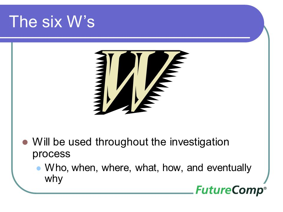 The six W's Will be used throughout the investigation process Who, when, where, what, how, and eventually why