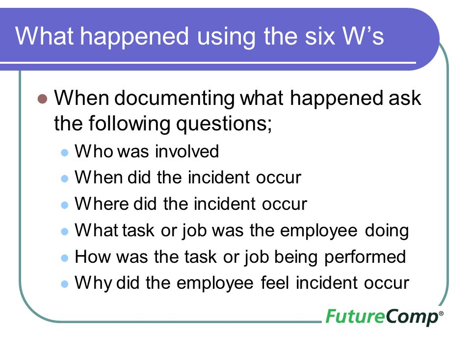 What happened using the six W's When documenting what happened ask the following questions; Who was involved When did the incident occur Where did the