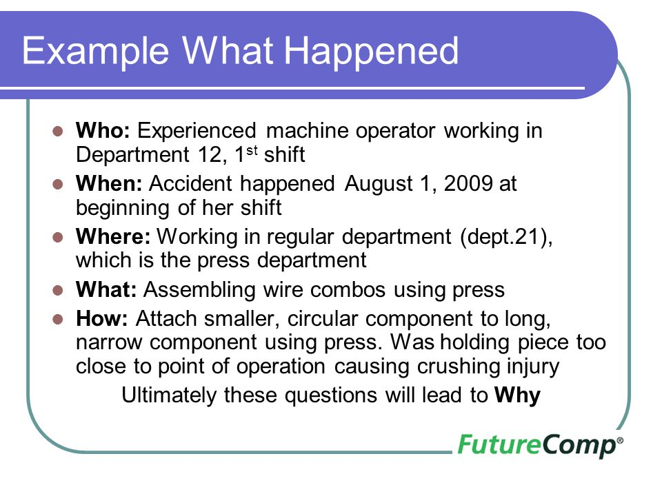 Example What Happened Who: Experienced machine operator working in Department 12, 1 st shift When: Accident happened August 1, 2009 at beginning of he