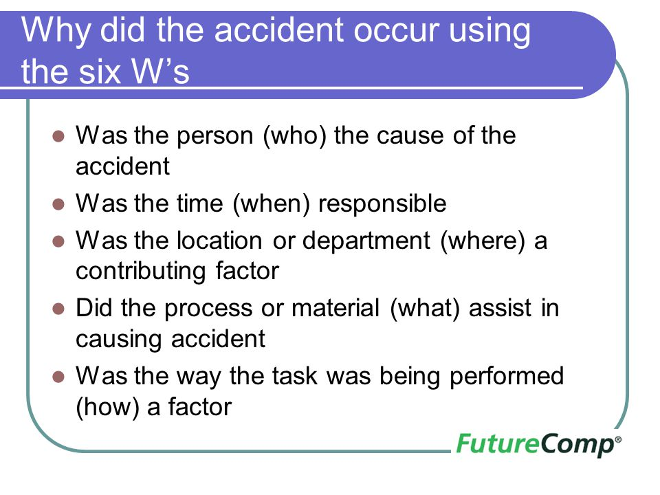 Why did the accident occur using the six W's Was the person (who) the cause of the accident Was the time (when) responsible Was the location or depart