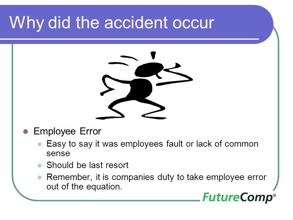 Why did the accident occur Employee Error Easy to say it was employees fault or lack of common sense Should be last resort Remember, it is companies d