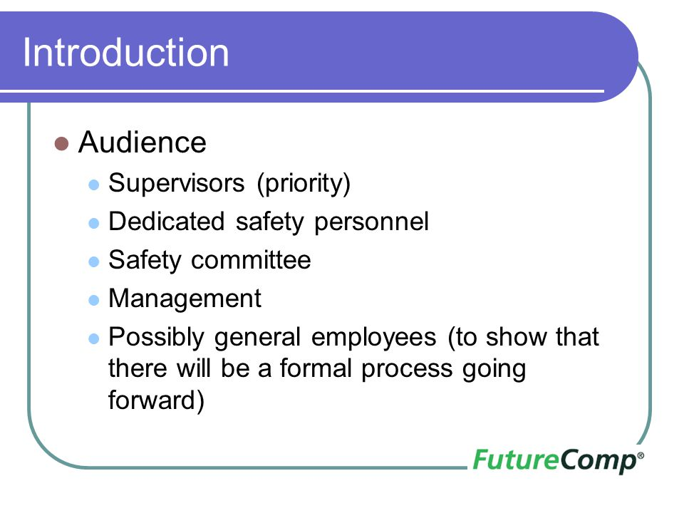Introduction Audience Supervisors (priority) Dedicated safety personnel Safety committee Management Possibly general employees (to show that there wil