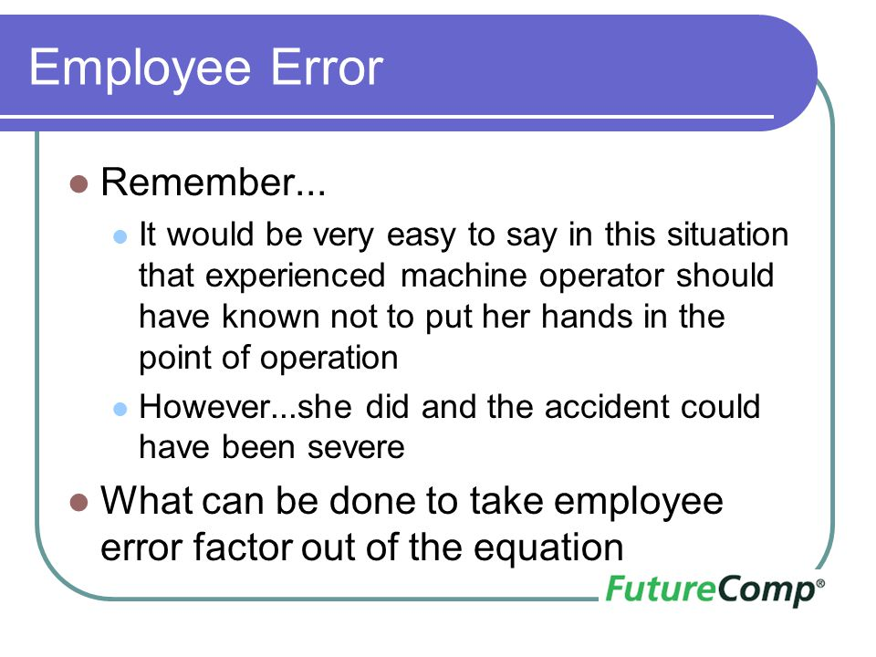 Employee Error Remember... It would be very easy to say in this situation that experienced machine operator should have known not to put her hands in