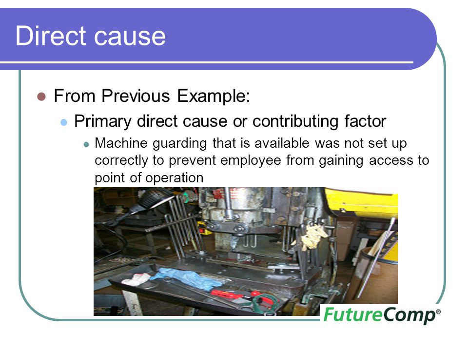 Direct cause From Previous Example: Primary direct cause or contributing factor Machine guarding that is available was not set up correctly to prevent