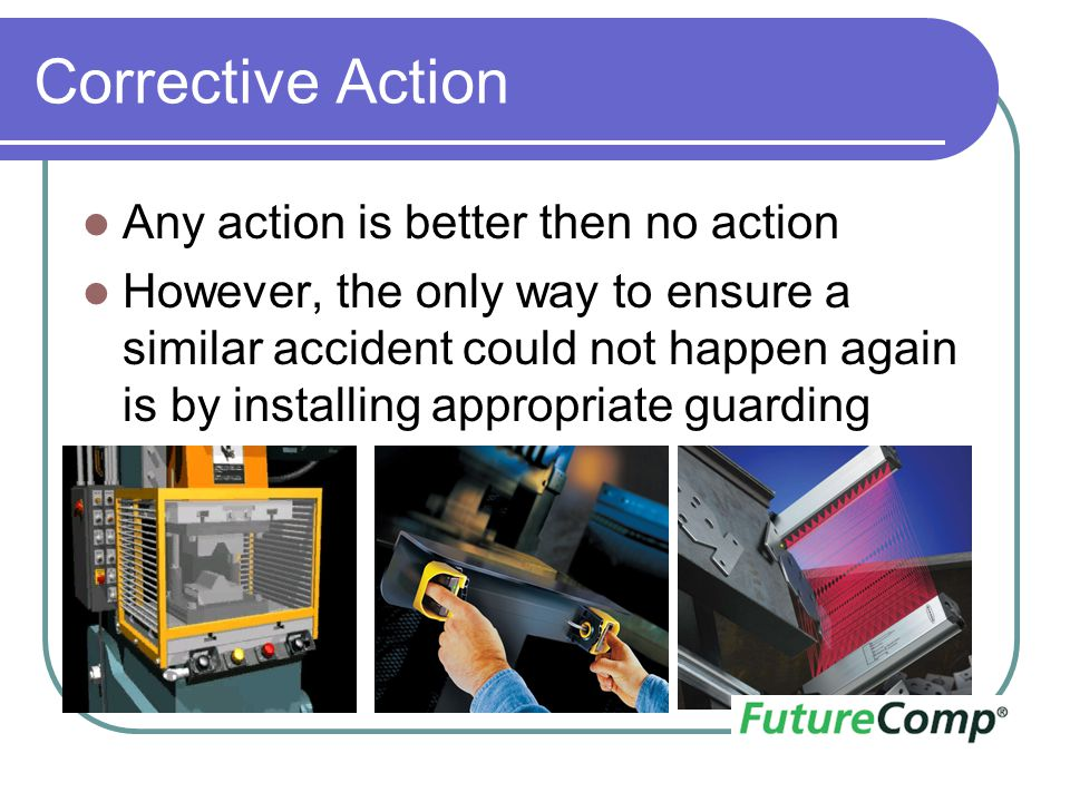Corrective Action Any action is better then no action However, the only way to ensure a similar accident could not happen again is by installing appro