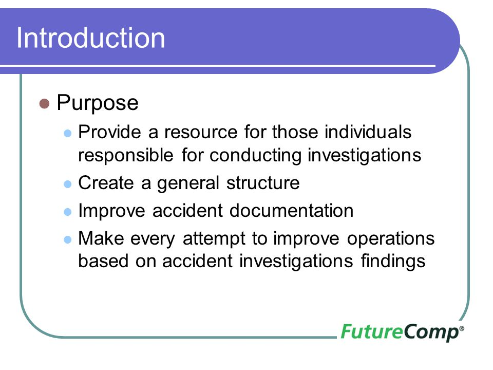 Introduction Purpose Provide a resource for those individuals responsible for conducting investigations Create a general structure Improve accident do