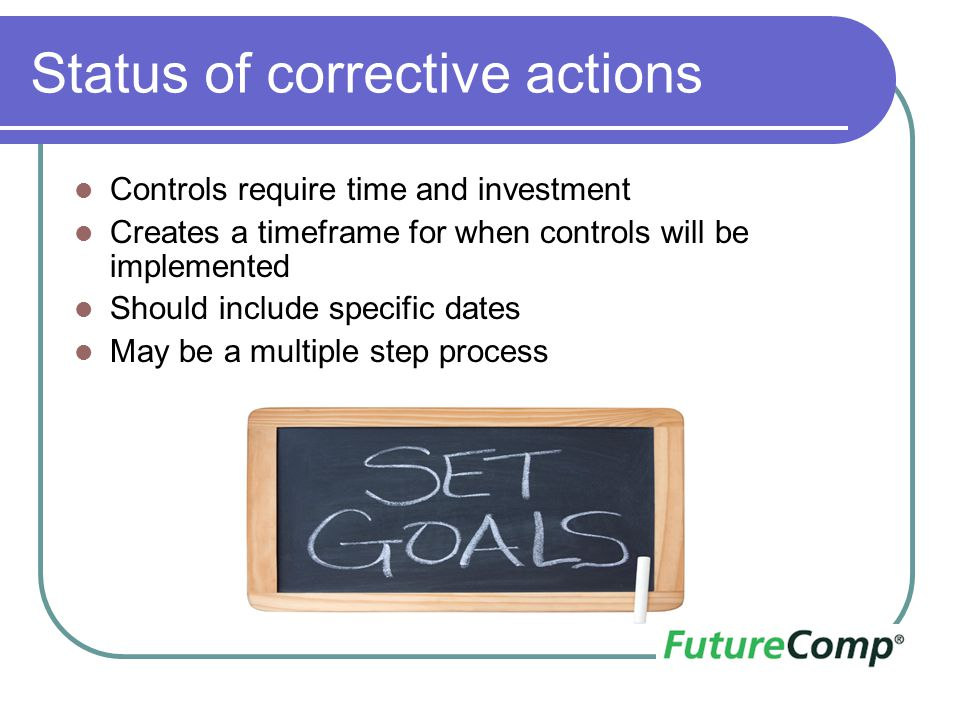 Status of corrective actions Controls require time and investment Creates a timeframe for when controls will be implemented Should include specific da