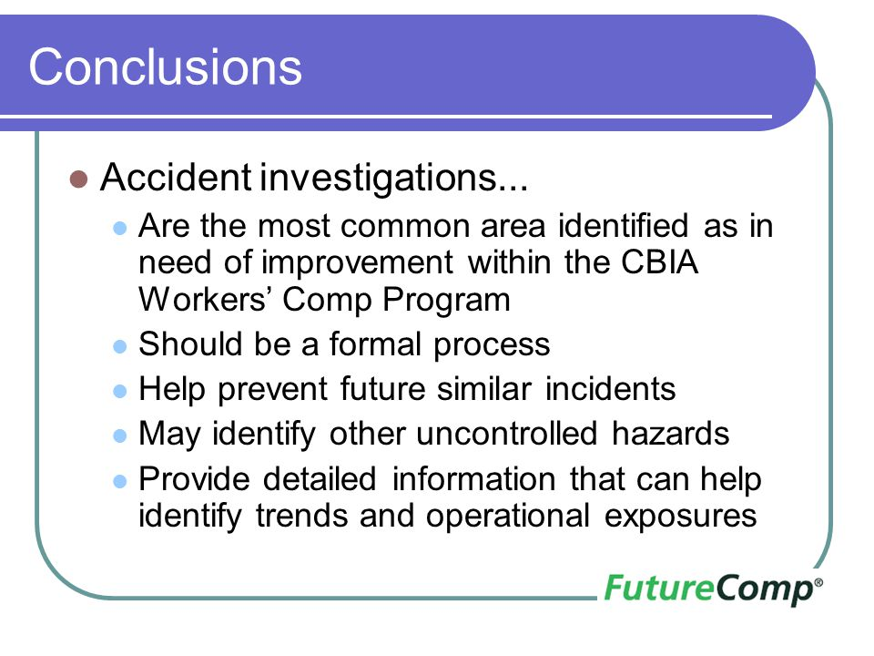 Conclusions Accident investigations... Are the most common area identified as in need of improvement within the CBIA Workers' Comp Program Should be a
