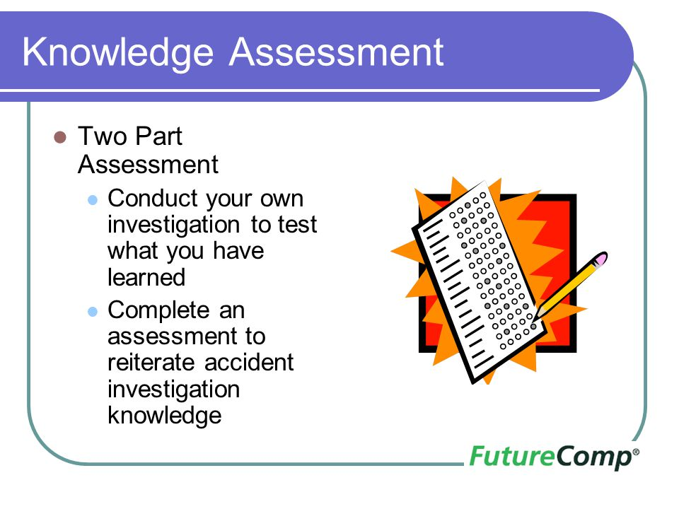 Knowledge Assessment Two Part Assessment Conduct your own investigation to test what you have learned Complete an assessment to reiterate accident inv