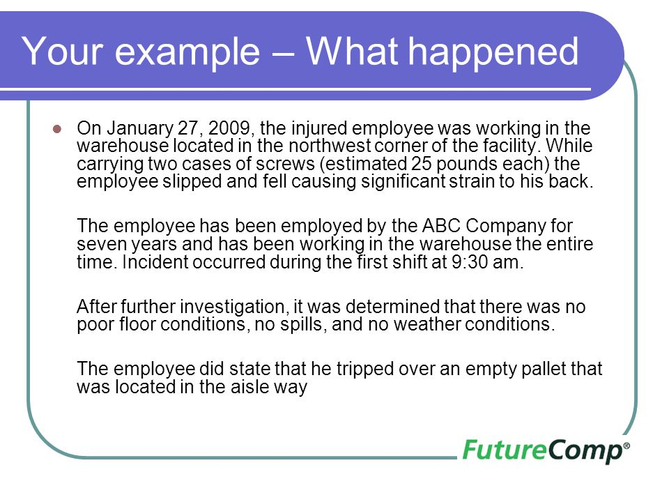 Your example – What happened On January 27, 2009, the injured employee was working in the warehouse located in the northwest corner of the facility. W