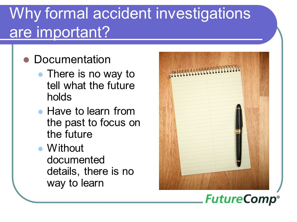 Why formal accident investigations are important? Documentation There is no way to tell what the future holds Have to learn from the past to focus on