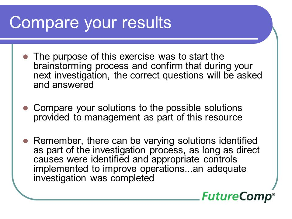 Compare your results The purpose of this exercise was to start the brainstorming process and confirm that during your next investigation, the correct