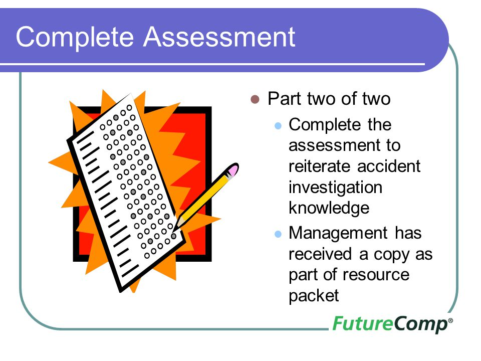 Complete Assessment Part two of two Complete the assessment to reiterate accident investigation knowledge Management has received a copy as part of re