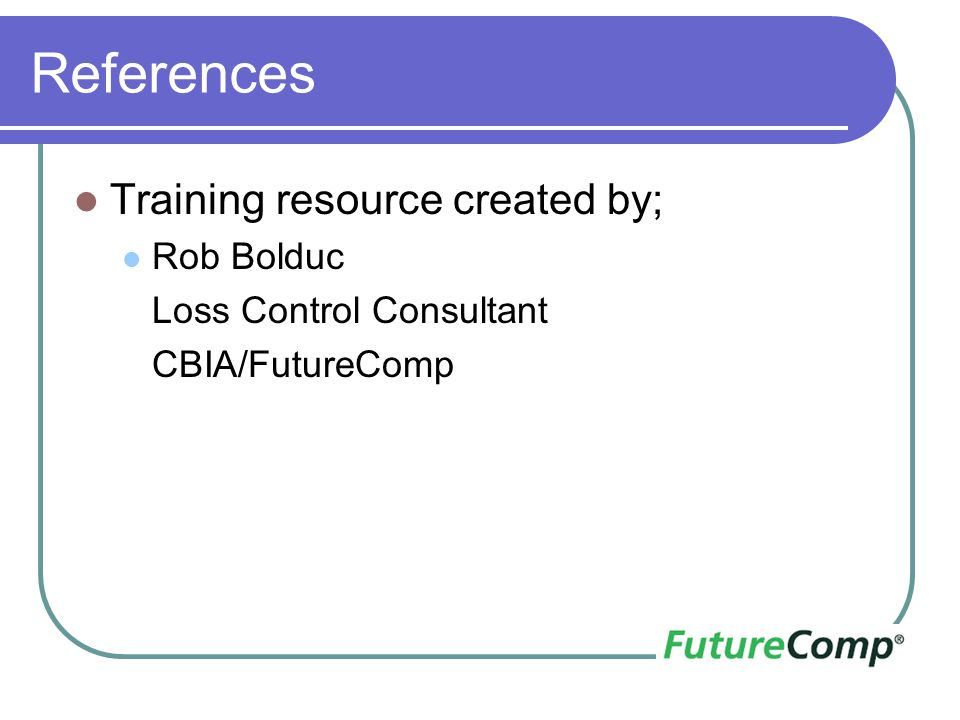 References Training resource created by; Rob Bolduc Loss Control Consultant CBIA/FutureComp