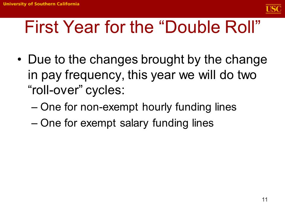 11 First Year for the Double Roll Due to the changes brought by the change in pay frequency, this year we will do two roll-over cycles: –One for non-exempt hourly funding lines –One for exempt salary funding lines