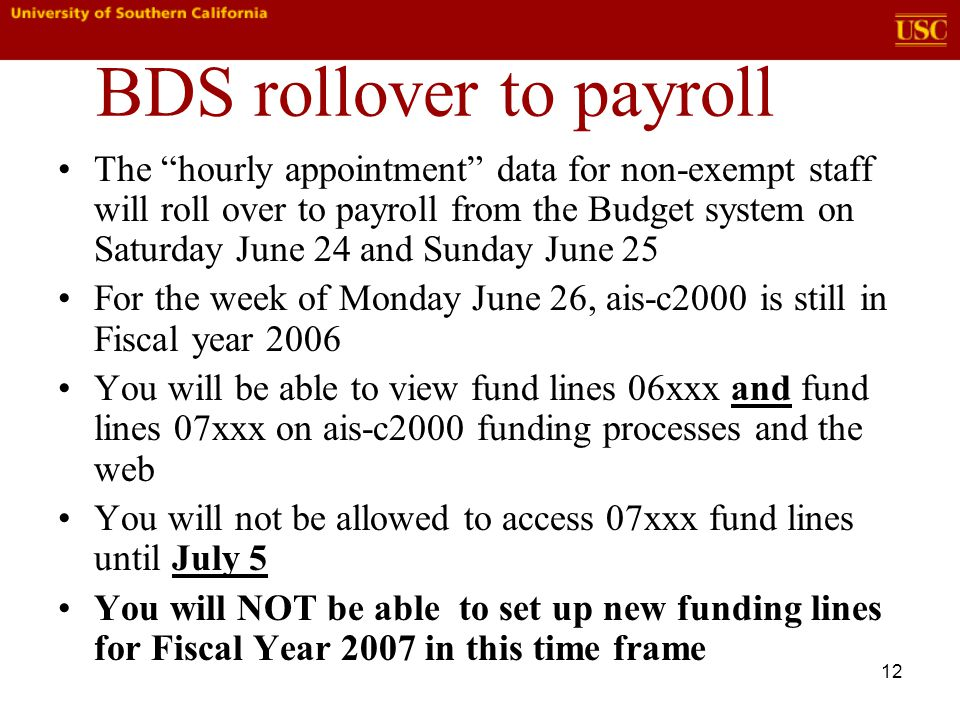 12 BDS rollover to payroll The hourly appointment data for non-exempt staff will roll over to payroll from the Budget system on Saturday June 24 and Sunday June 25 For the week of Monday June 26, ais-c2000 is still in Fiscal year 2006 You will be able to view fund lines 06xxx and fund lines 07xxx on ais-c2000 funding processes and the web You will not be allowed to access 07xxx fund lines until July 5 You will NOT be able to set up new funding lines for Fiscal Year 2007 in this time frame