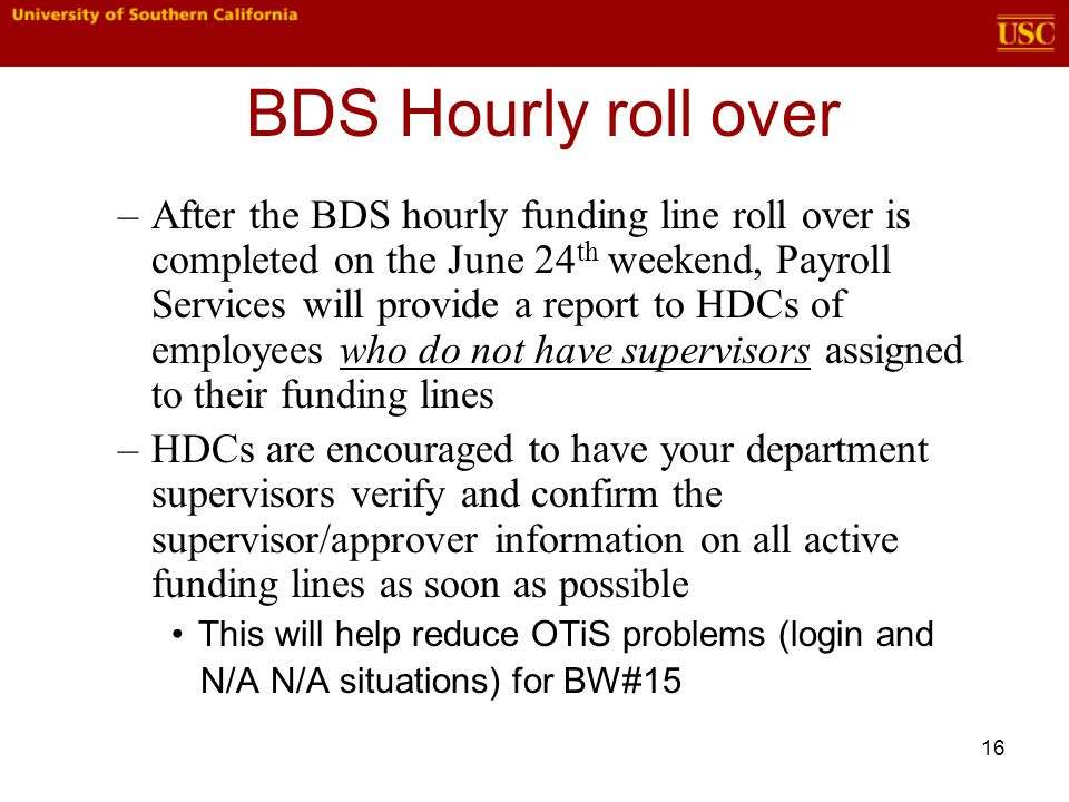 16 BDS Hourly roll over –After the BDS hourly funding line roll over is completed on the June 24 th weekend, Payroll Services will provide a report to HDCs of employees who do not have supervisors assigned to their funding lines –HDCs are encouraged to have your department supervisors verify and confirm the supervisor/approver information on all active funding lines as soon as possible This will help reduce OTiS problems (login and N/A N/A situations) for BW#15