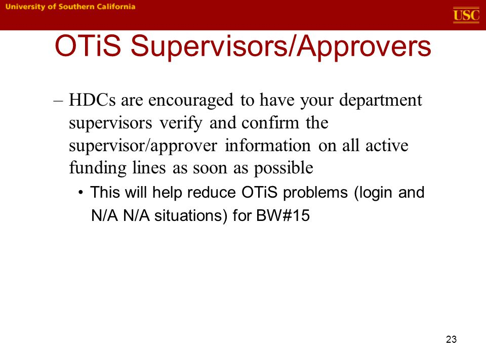 23 OTiS Supervisors/Approvers –HDCs are encouraged to have your department supervisors verify and confirm the supervisor/approver information on all active funding lines as soon as possible This will help reduce OTiS problems (login and N/A N/A situations) for BW#15