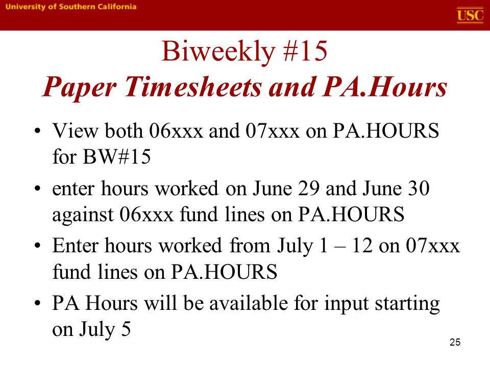 25 Biweekly #15 Paper Timesheets and PA.Hours View both 06xxx and 07xxx on PA.HOURS for BW#15 enter hours worked on June 29 and June 30 against 06xxx fund lines on PA.HOURS Enter hours worked from July 1 – 12 on 07xxx fund lines on PA.HOURS PA Hours will be available for input starting on July 5