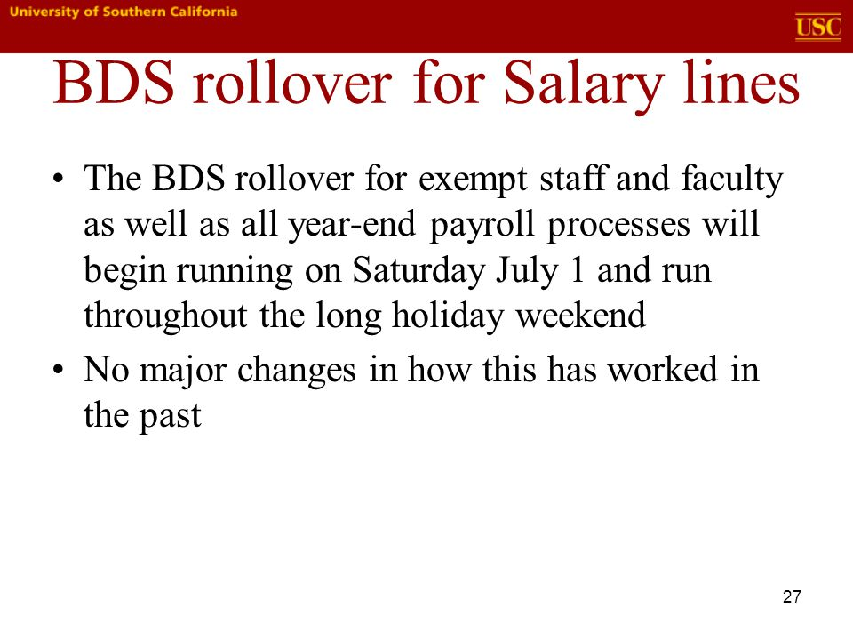 27 BDS rollover for Salary lines The BDS rollover for exempt staff and faculty as well as all year-end payroll processes will begin running on Saturday July 1 and run throughout the long holiday weekend No major changes in how this has worked in the past