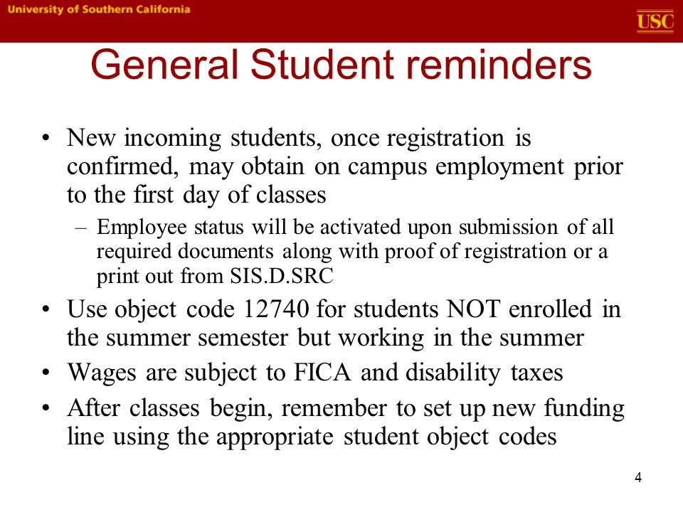4 General Student reminders New incoming students, once registration is confirmed, may obtain on campus employment prior to the first day of classes –Employee status will be activated upon submission of all required documents along with proof of registration or a print out from SIS.D.SRC Use object code 12740 for students NOT enrolled in the summer semester but working in the summer Wages are subject to FICA and disability taxes After classes begin, remember to set up new funding line using the appropriate student object codes
