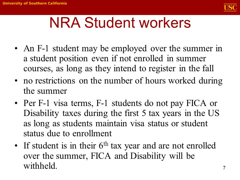 7 NRA Student workers An F-1 student may be employed over the summer in a student position even if not enrolled in summer courses, as long as they intend to register in the fall no restrictions on the number of hours worked during the summer Per F-1 visa terms, F-1 students do not pay FICA or Disability taxes during the first 5 tax years in the US as long as students maintain visa status or student status due to enrollment If student is in their 6 th tax year and are not enrolled over the summer, FICA and Disability will be withheld.