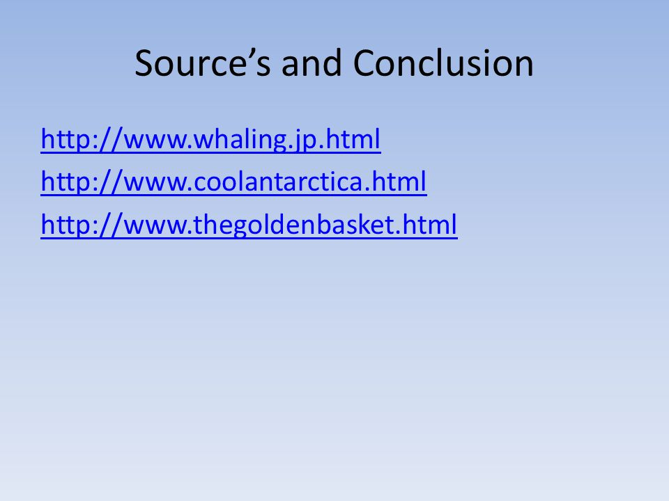 Source's and Conclusion http://www.whaling.jp.html http://www.coolantarctica.html http://www.thegoldenbasket.html