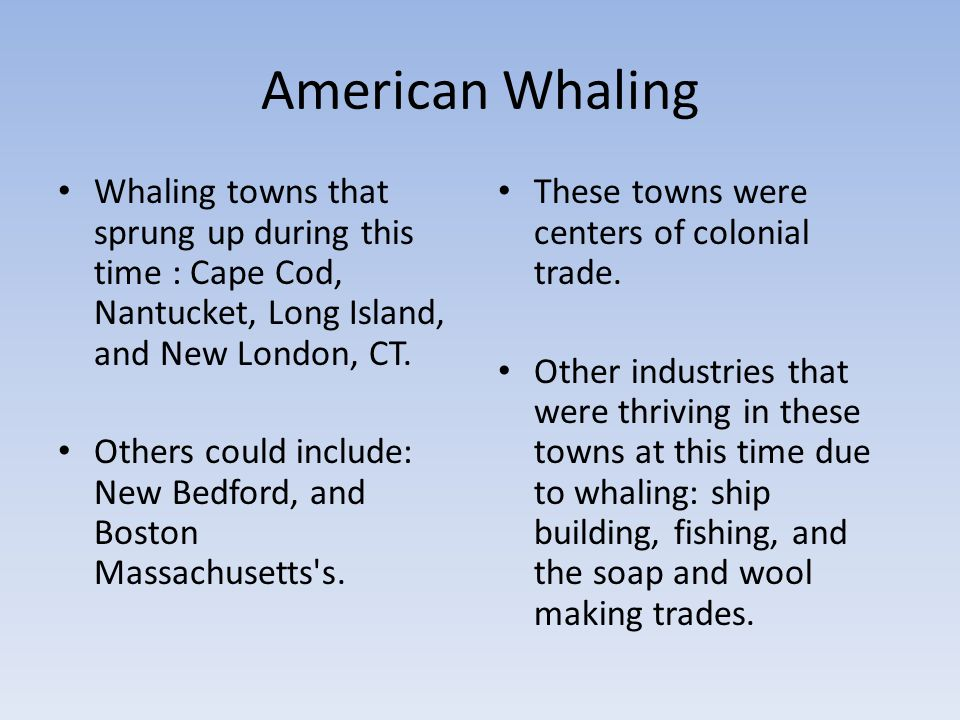 American Whaling Whaling towns that sprung up during this time : Cape Cod, Nantucket, Long Island, and New London, CT.