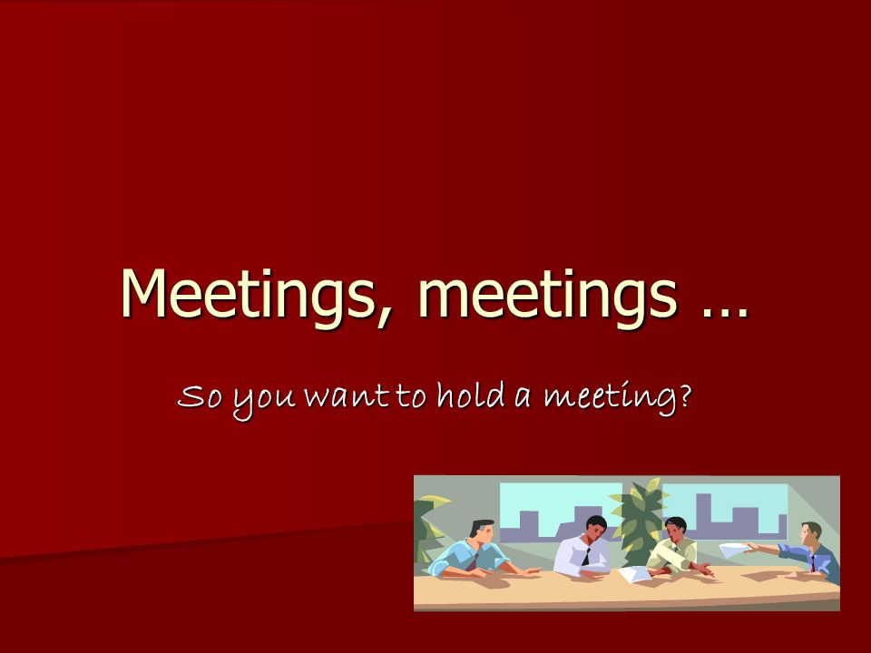 Perception of meetings Meetings are a waste of time Meetings are a waste of time They slow down decision-making They slow down decision-making  & discourage individualism Concentrate on trivialities Concentrate on trivialities  & gloss over real issues Tend to be dominated by a few people Tend to be dominated by a few people  With strong personalities