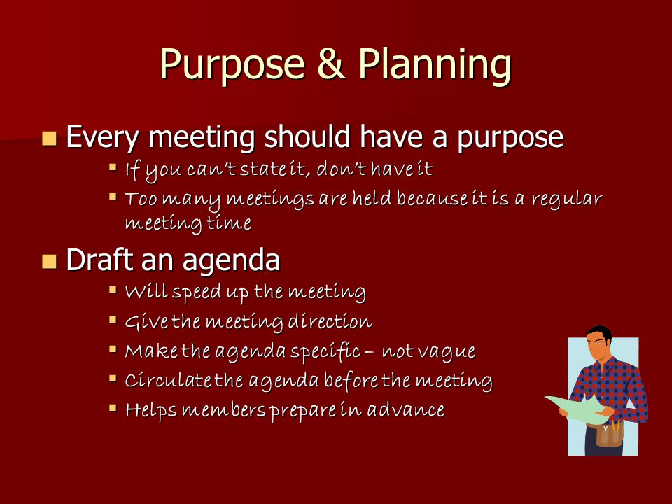 Agendas Put important topics first Put important topics first  Early part of meeting is always more energetic & lively  Attention span is about 20 minutes  Split important topics into two agenda items Some items unite a meeting, some divide Some items unite a meeting, some divide  Be aware of this, and draft agenda accordingly  Try to end meeting on a unified note