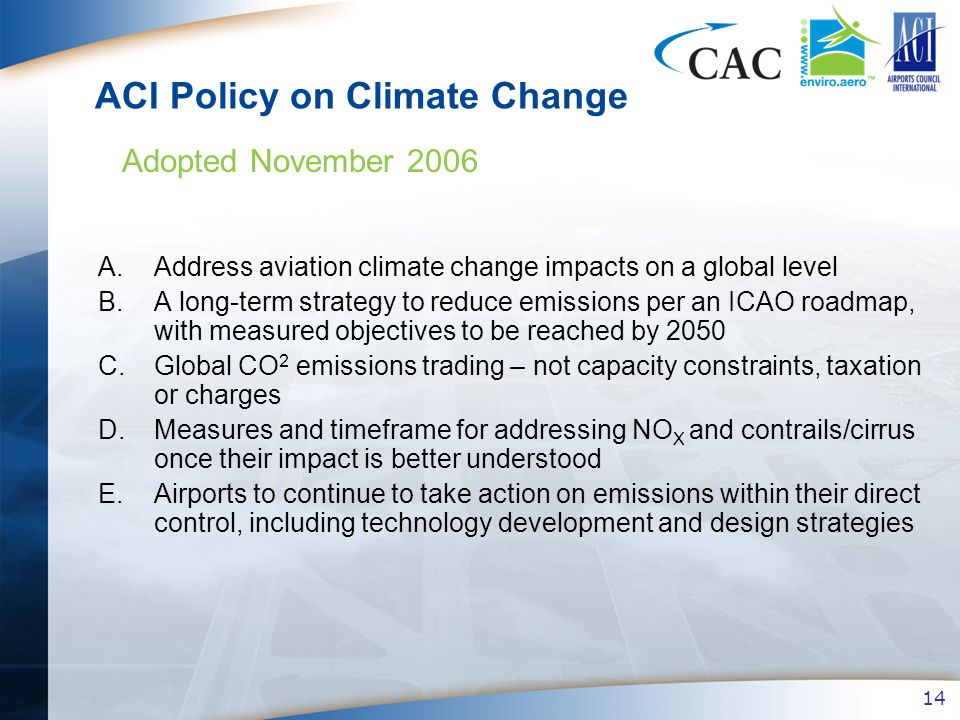 14 ACI Policy on Climate Change A.Address aviation climate change impacts on a global level B.A long-term strategy to reduce emissions per an ICAO roadmap, with measured objectives to be reached by 2050 C.Global CO 2 emissions trading – not capacity constraints, taxation or charges D.Measures and timeframe for addressing NO X and contrails/cirrus once their impact is better understood E.Airports to continue to take action on emissions within their direct control, including technology development and design strategies Adopted November 2006