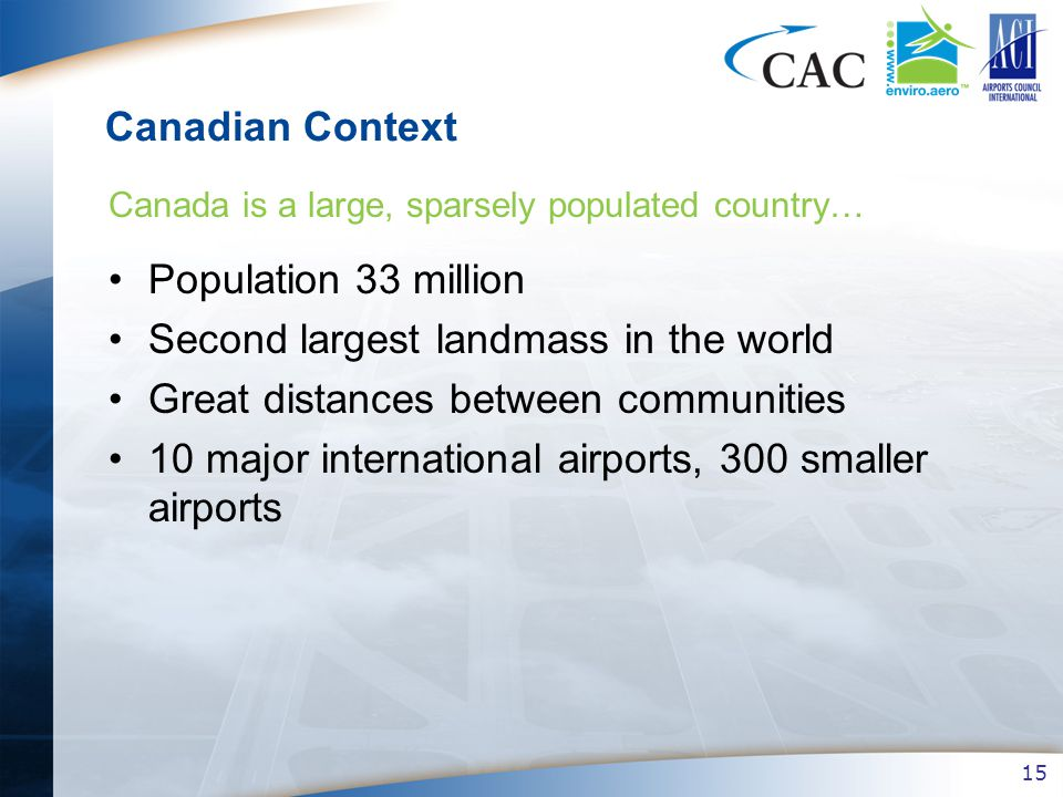 15 Canadian Context Population 33 million Second largest landmass in the world Great distances between communities 10 major international airports, 300 smaller airports Canada is a large, sparsely populated country…