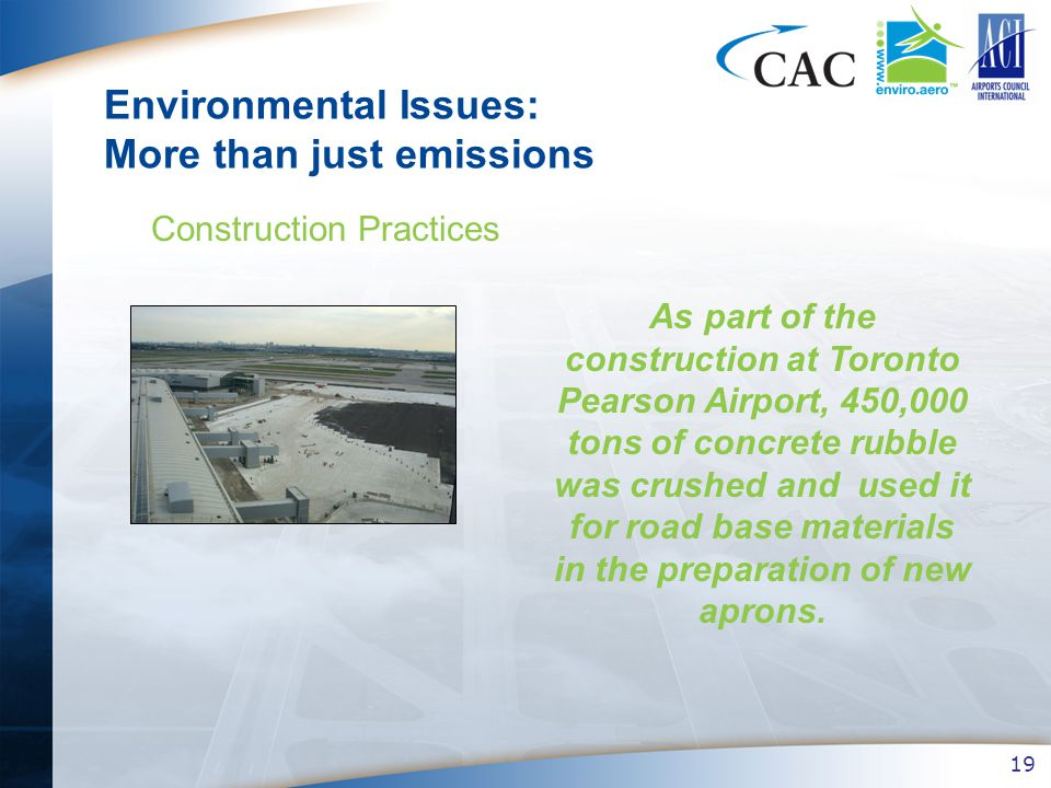 19 Environmental Issues: More than just emissions Construction Practices As part of the construction at Toronto Pearson Airport, 450,000 tons of concrete rubble was crushed and used it for road base materials in the preparation of new aprons.