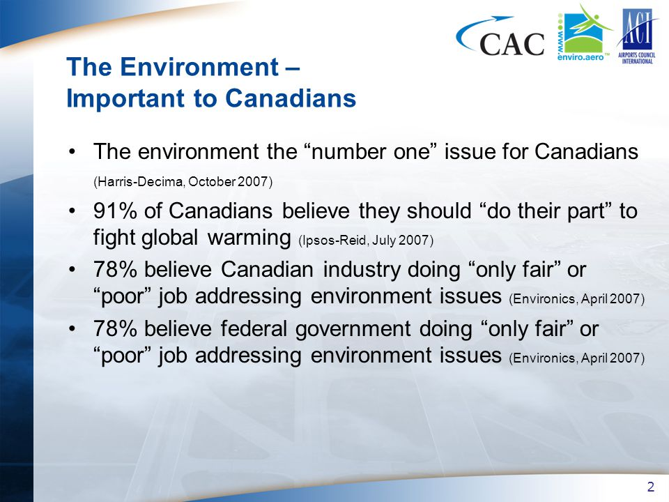 2 The Environment – Important to Canadians The environment the number one issue for Canadians (Harris-Decima, October 2007) 91% of Canadians believe they should do their part to fight global warming (Ipsos-Reid, July 2007) 78% believe Canadian industry doing only fair or poor job addressing environment issues (Environics, April 2007) 78% believe federal government doing only fair or poor job addressing environment issues (Environics, April 2007)