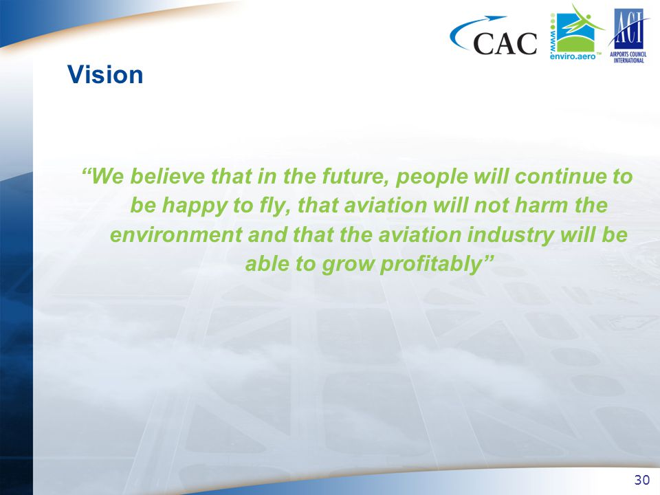 30 Vision We believe that in the future, people will continue to be happy to fly, that aviation will not harm the environment and that the aviation industry will be able to grow profitably