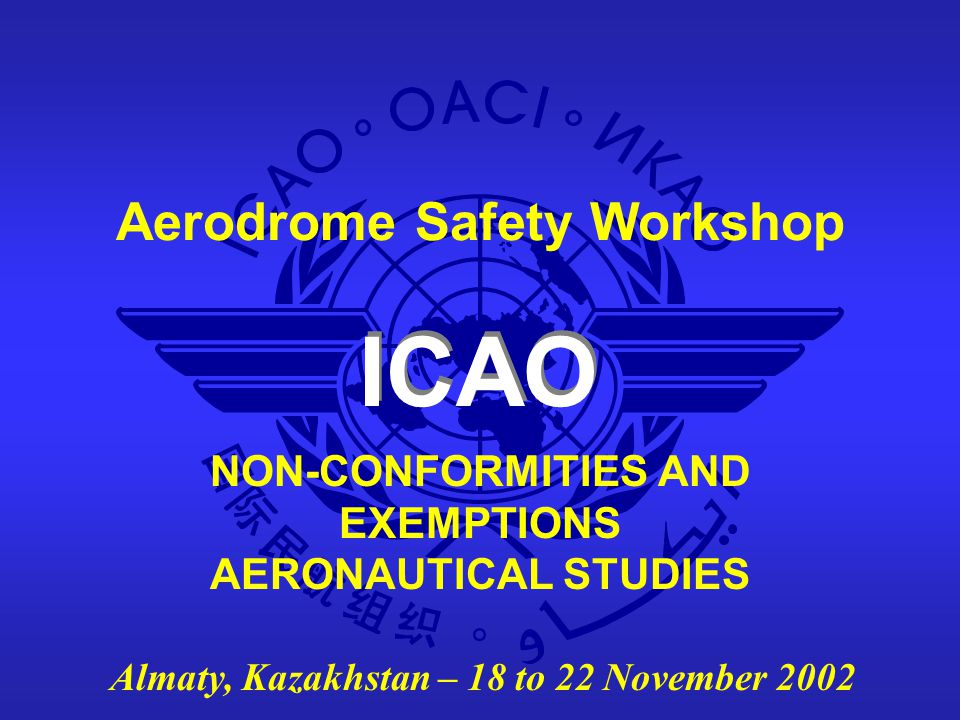 Aerodrome Safety Workshop - Almaty, Kazakhstan - 18 to 22 November 200212 AERONAUTICAL STUDY (1) Doc 9774 Appendix 3: DEFINITION An aeronautical study is a study of an aeronautical problem to identify possible solutions and select a solution that is acceptable without degrading safety.