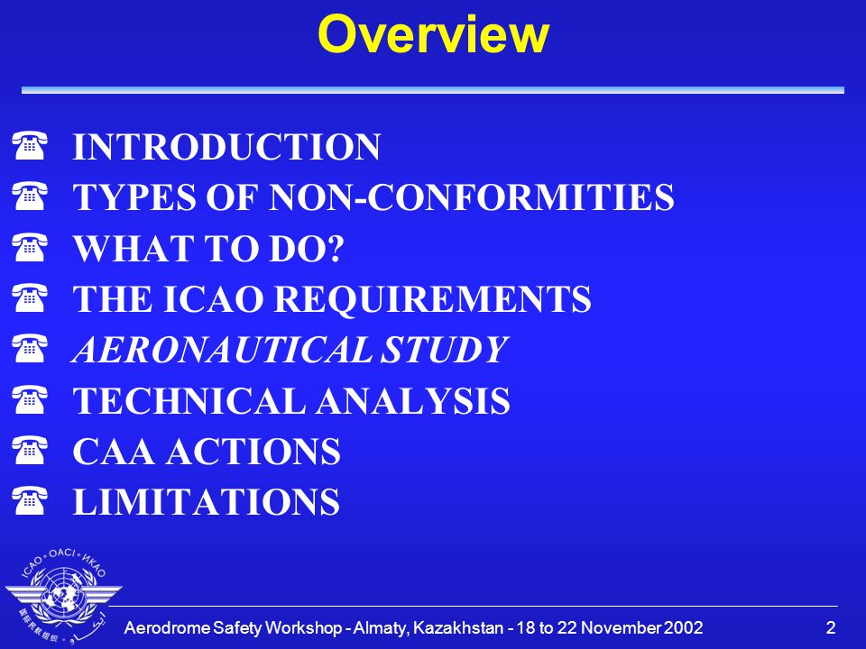 Aerodrome Safety Workshop - Almaty, Kazakhstan - 18 to 22 November 200213 AERONAUTICAL STUDY (2) Doc 9774 Appendix 3: PURPOSE An aeronautical study is conducted to assess the impact of deviations from the aerodrome standards specified in Volume I to Annex 14 to the Convention on International Civil Aviation, and the national regulations, to present alternative means of ensuring the safety of aircraft operations, to estimate the effectiveness of each alternative and to recommend procedures to compensate for the deviation.