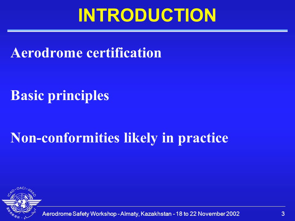 Aerodrome Safety Workshop - Almaty, Kazakhstan - 18 to 22 November 20023 INTRODUCTION Aerodrome certification Basic principles Non-conformities likely