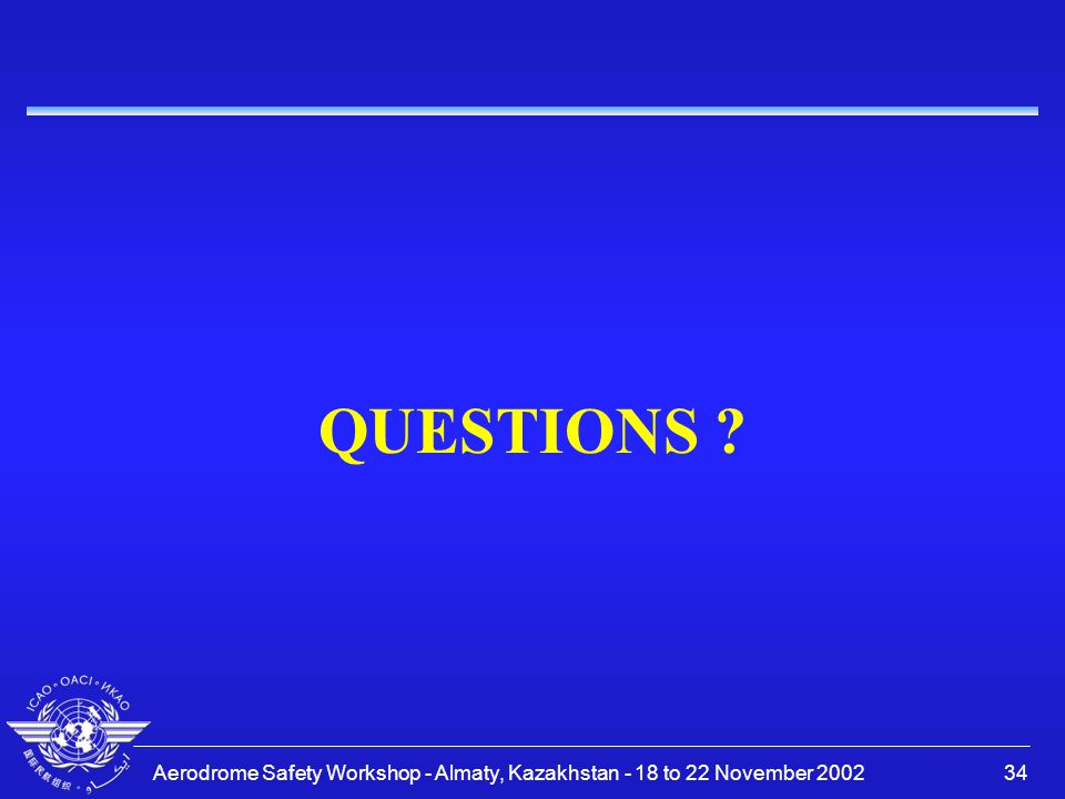 Aerodrome Safety Workshop - Almaty, Kazakhstan - 18 to 22 November 200234 QUESTIONS ?