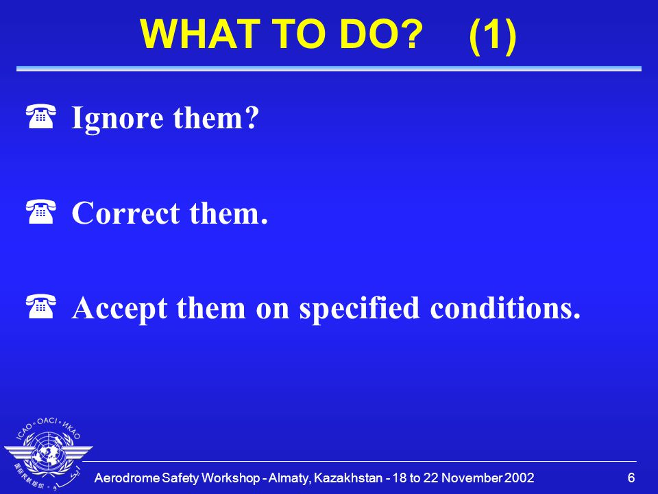 Aerodrome Safety Workshop - Almaty, Kazakhstan - 18 to 22 November 20026 WHAT TO DO? (1) (Ignore them? (Correct them. (Accept them on specified condit