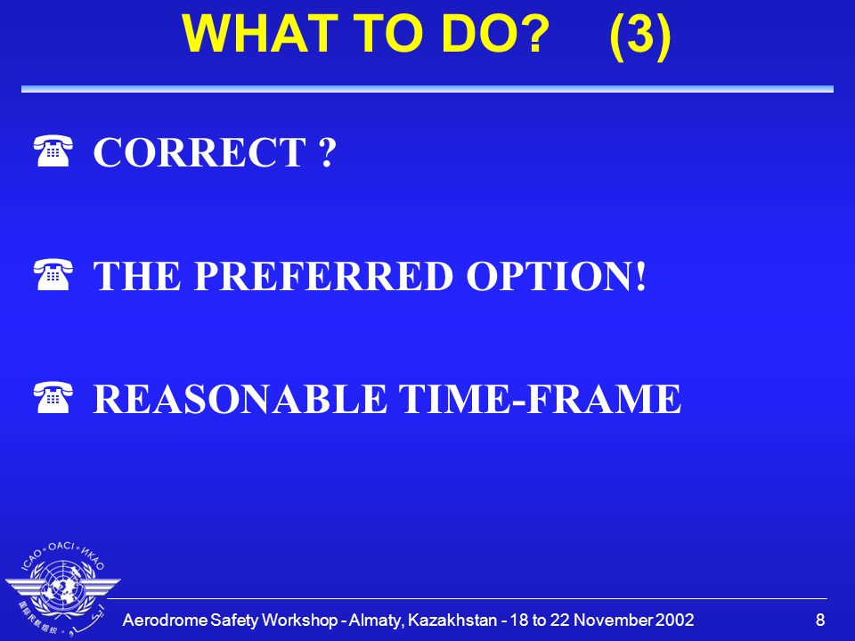 Aerodrome Safety Workshop - Almaty, Kazakhstan - 18 to 22 November 20028 WHAT TO DO? (3) (CORRECT ? (THE PREFERRED OPTION! (REASONABLE TIME-FRAME